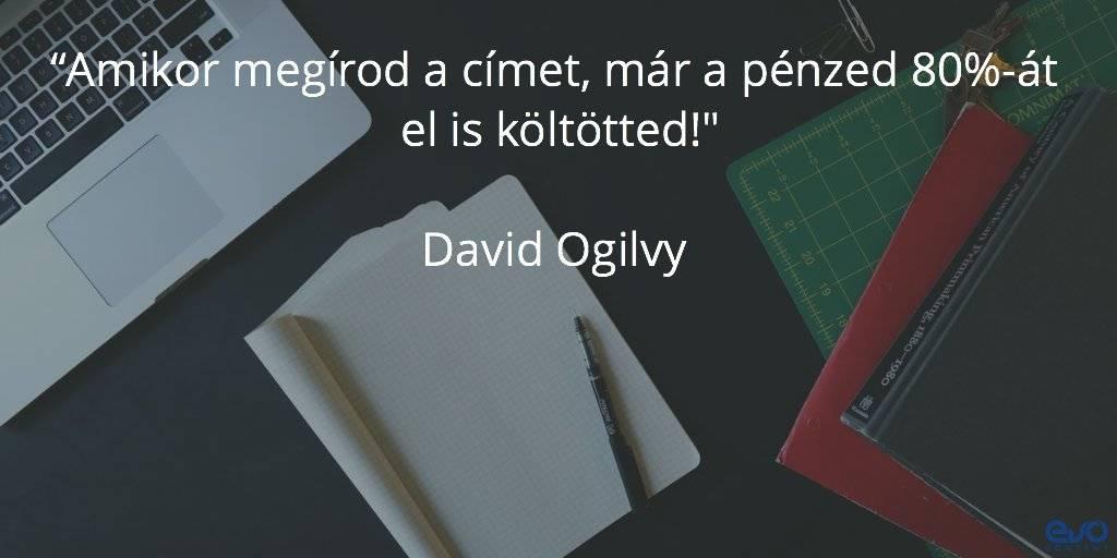 """Amikor megírod a címet, már a pénzed 80%-át el is költötted"""" Ogilvy"""